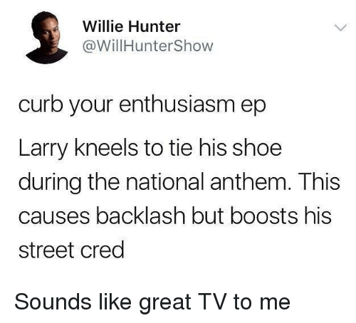 cred: Willie Hunter  @WillHunterShow  curb your enthusiasm ep  Larry kneels to tie his shoe  during the national anthem. This  causes backlash but boosts his  street cred Sounds like great TV to me