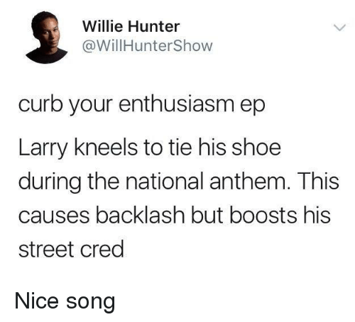 cred: Willie Hunter  @WillHunterShow  curb your enthusiasm ep  Larry kneels to tie his shoe  during the national anthem. This  causes backlash but boosts his  street cred Nice song