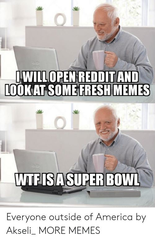 America, Dank, and Fresh: WILLOPEN REDDITAND  LOOK AT SOME FRESH MEMES  WTFISASUPER BOWL Everyone outside of America by Akseli_ MORE MEMES
