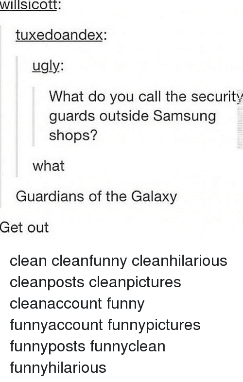 Funny, Memes, and Ugly: willsicott:  tuxedoandex:  ugly:  What do you call the security  guards outside Samsung  shops?  what  Guardians of the Galaxy  Get out clean cleanfunny cleanhilarious cleanposts cleanpictures cleanaccount funny funnyaccount funnypictures funnyposts funnyclean funnyhilarious