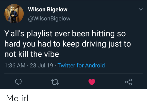 Android, Driving, and Twitter: Wilson Bigelow  @WilsonBigelow  Y'all's playlist ever been hitting so  hard you had to keep driving just  not kill the vibe  1:36 AM 23 Jul 19 Twitter for Android Me irl