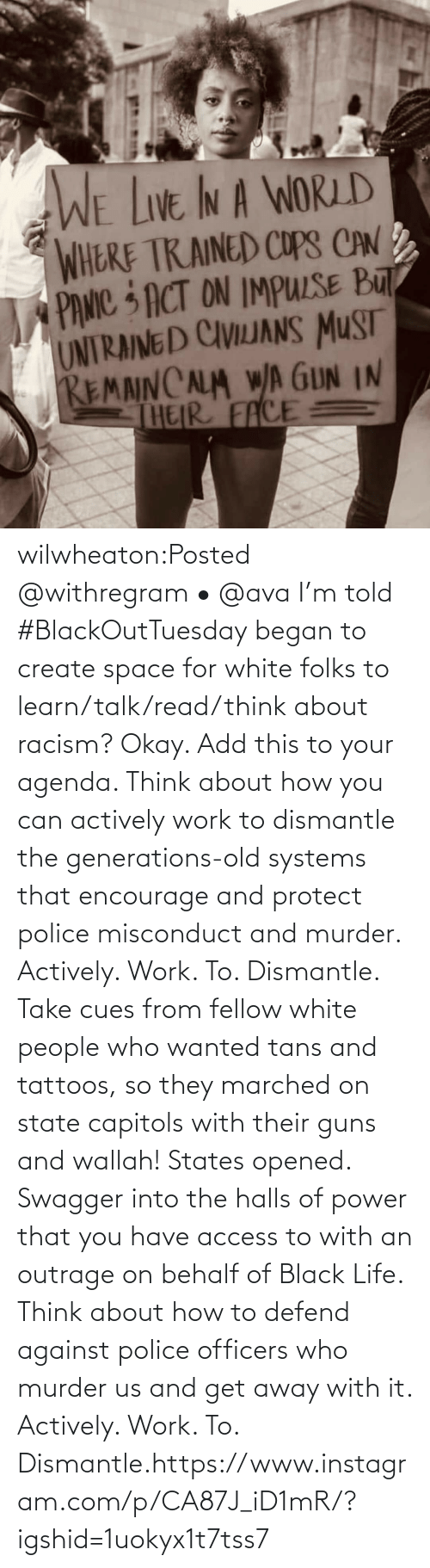 Talk: wilwheaton:Posted @withregram • @ava I'm told #BlackOutTuesday began to create space for white folks to learn/talk/read/think about racism? Okay. Add this to your agenda. Think about how you can actively work to dismantle the generations-old systems that encourage and protect police misconduct and murder. Actively. Work. To. Dismantle. Take cues from fellow white people who wanted tans and tattoos, so they marched on state capitols with their guns and wallah! States opened. Swagger into the halls of power that you have access to with an outrage on behalf of Black Life. Think about how to defend against police officers who murder us and get away with it. Actively. Work. To. Dismantle.https://www.instagram.com/p/CA87J_iD1mR/?igshid=1uokyx1t7tss7
