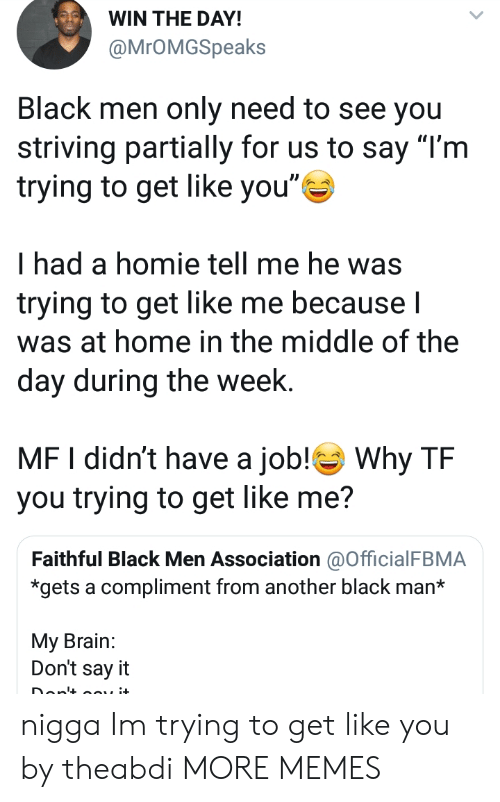 "Dank, Homie, and Memes: WIN THE DAY!  @MrOMGSpeaks  Black men only need to see you  striving partially for us to say ""l'm  trying to get like you""  had a homie tell me he was  trying to get like me becauseI  was at home in the middle of the  day during the week.  MF I didn't have a job! Why TF  you trying to get like me?  Faithful Black Men Association @OfficialFBMA  *gets a compliment from another black man*  My Brain:  Don't say it nigga Im trying to get like you by theabdi MORE MEMES"