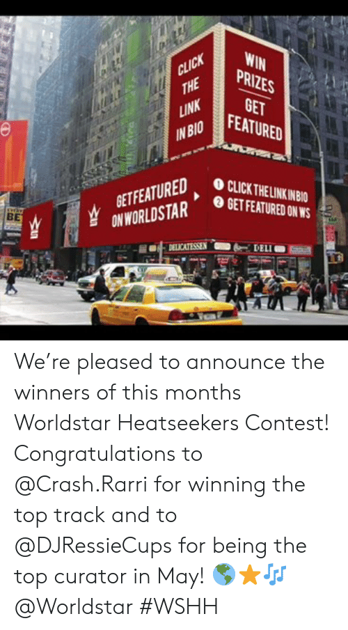 Click, Worldstar, and Wshh: WIN  THEP  PRIZES  GET  FEATURED  LINK  INBIOF  CLICK THELINKINBIO  BET FEATURED ON WS  EATA  ETFEATURED  BE  DELICATESSEN-6-DELI We're pleased to announce the winners of this months Worldstar Heatseekers Contest! Congratulations to @Crash.Rarri for winning the top track and to @DJRessieCups for being the top curator in May! 🌎⭐🎶 @Worldstar #WSHH