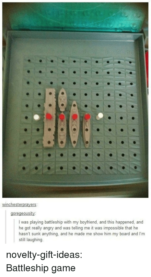 Tumblr, Blog, and Game: winchesterprayers  goregeousity  I was playing battleship with my boyfriend, and this happened, and  he got really angry and was telling me it was impossible that he  hasn't sunk anything, and he made me show him my board and I'm  still laughing. novelty-gift-ideas:  Battleship game