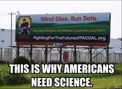 Memes, Science, and 🤖: Wind Dies. Sun Sets.  YOU NEED RELIABLE, AFFORDABLE, CLEAN COAL ELECTRİCTY  FORC  FightingForTheFutureofPACOAL.org  8D  THIS IS WHY AMERICANS  NEED SCIENCE