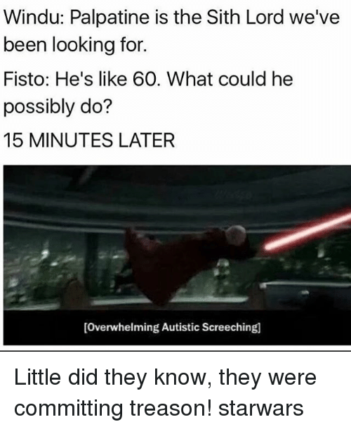 sith lords: Windu: Palpatine is the Sith Lord we've  been looking for.  Fisto: He's like 60. What could he  possibly do?  15 MINUTES LATER  [Overwhelming Autistic Screeching Little did they know, they were committing treason! starwars