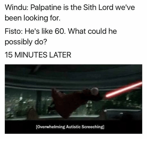 sith lords: Windu: Palpatine is the Sith Lord we've  been looking for.  Fisto: He's like 60. What could he  possibly do?  15 MINUTES LATER  [overwhelming Autistic Screechingl