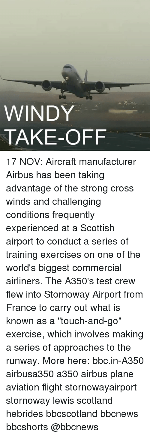 "Memes, Cross, and Exercise: WINDY.  TAKE-OFF 17 NOV: Aircraft manufacturer Airbus has been taking advantage of the strong cross winds and challenging conditions frequently experienced at a Scottish airport to conduct a series of training exercises on one of the world's biggest commercial airliners. The A350's test crew flew into Stornoway Airport from France to carry out what is known as a ""touch-and-go"" exercise, which involves making a series of approaches to the runway. More here: bbc.in-A350 airbusa350 a350 airbus plane aviation flight stornowayairport stornoway lewis scotland hebrides bbcscotland bbcnews bbcshorts @bbcnews"