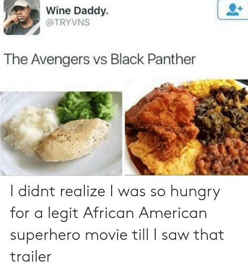 Hungry, Saw, and Superhero: Wine Daddy.  @TRYVNS  The Avengers vs Black Panther I didnt realize I was so hungry for a legit African American superhero movie till I saw that trailer