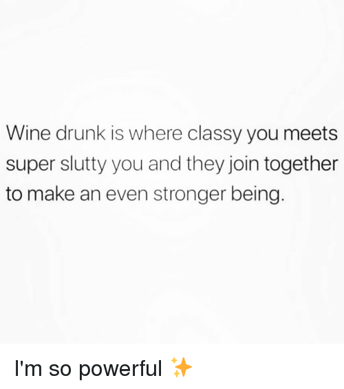 Drunk, Wine, and Girl Memes: Wine drunk is where classy you meets  super slutty you and they join together  to make an even stronger being. I'm so powerful ✨