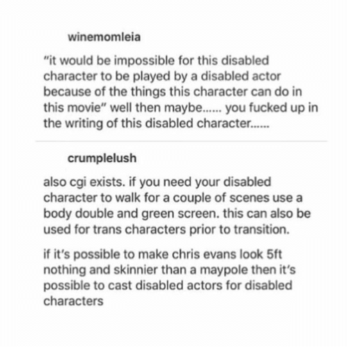 """Chris Evans, Memes, and Movie: winemomleia  """"it would be impossible for this disablecd  character to be played by a disabled actor  because of the things this character can do in  this movie"""" well then maybe... you fucked up in  the writing of this disabled character..  crumplelush  also cgi exists. if you need your disabled  character to walk for a couple of scenes use a  body double and green screen. this can also be  used for trans characters prior to transition.  if it's possible to make chris evans look 5ft  nothing and skinnier than a maypole then it's  possible to cast disabled actors for disabled  characters"""