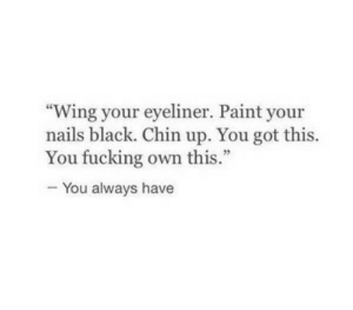 """Fucking, Black, and Nails: Wing your eyeliner. Paint your  nails black. Chin up. You got this.  You fucking own this.""""  - You always have"""