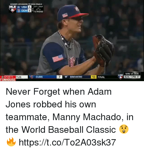 Baseball, Finals, and Memes: WINNER ADVANCES TO SEMI-FINALS  2-1 OOUT  MIN VS BOS  SUN 1 PM ET  LIVE  DSPORTS  FUNHOUSE  7BREWERS  13  TUS  CUBS  FINAL Never Forget when Adam Jones robbed his own teammate, Manny Machado, in the World Baseball Classic 😲🔥 https://t.co/To2A03sk37
