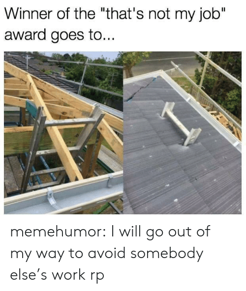 """Tumblr, Work, and Blog: Winner of the """"that's not my job""""  award goes to.. memehumor:  I will go out of my way to avoid somebody else's work rp"""