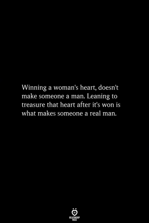 Heart, Man, and Make: Winning a woman's heart, doesn't  make someone a man. Leaning to  treasure that heart after it's won is  what makes someone a real man