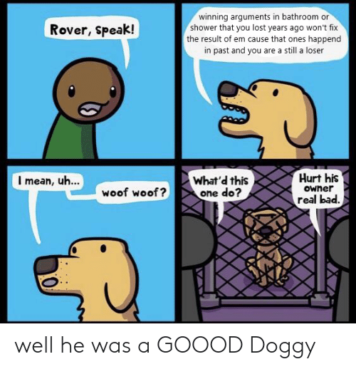 Bad, Shower, and Lost: winning arguments in bathroom or  shower that you lost years ago won't fix  the result of em cause that ones happend  Rover, Speak!  in past and you are a still a loser  Hurt his  Owner  real bad.  I mean, uh...  What'd this  one do?  woof woof? well he was a GOOOD Doggy