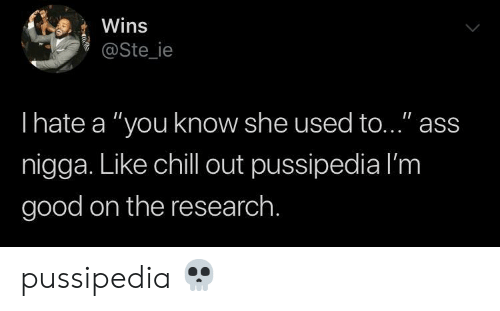 """Ass, Chill, and Good: Wins  @Ste_ie  Ihate a """"you know she used to..."""" ass  nigga. Like chill out pussipedia l'm  good on the research. pussipedia 💀"""