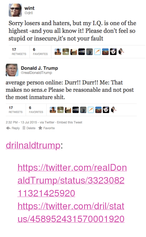 """Shit, Sorry, and Tumblr: wint  @dril  Sorry losers and haters, but my I.Q. is one of the  highest-and you all know it! Please don't feel so  stupid or insecure,it's not your fault  17  RETWEETS FAVORITES  6   Donald J. Trump  GrealDonaldTrump  average person online: Durr!! Durr!! Me: That  makes no sens.e Please be reasonable and not post  the most inmature shit.  17  RETWEETS FAVORITES  6  2:32 PM-13 Jul 2015 - via Twitter Embed this Tweet  Reply Delete ★ Favorite <p><a class=""""tumblr_blog"""" href=""""http://drilnaldtrump.tumblr.com/post/123997337699"""">drilnaldtrump</a>:</p> <blockquote> <p><a href=""""https://twitter.com/realDonaldTrump/status/332308211321425920"""">https://twitter.com/realDonaldTrump/status/332308211321425920</a><br/></p> <p><a href=""""https://twitter.com/dril/status/458952431570001920"""">https://twitter.com/dril/status/458952431570001920</a><br/></p> </blockquote>"""