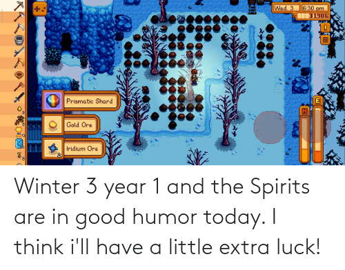 i think: Winter 3 year 1 and the Spirits are in good humor today. I think i'll have a little extra luck!