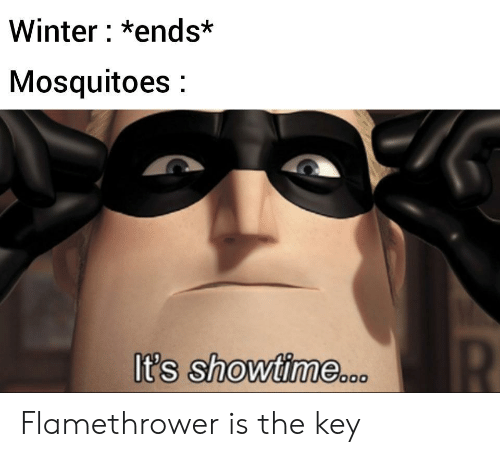 Winter, Showtime, and Key: Winter: *ends*  Mosquitoes:  t's Showtime Flamethrower is the key