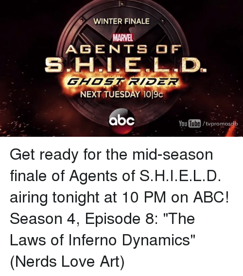 "Abc, Ghost Rider , and Memes: WINTER FINALE  N  MARVEL  AG EN TS OF  GHOST RIDER  NEXT TUESDAY 1019c  bc  YouTube /twpromosdb Get ready for the mid-season finale of Agents of S.H.I.E.L.D. airing tonight at 10 PM on ABC!  Season 4, Episode 8: ""The Laws of Inferno Dynamics""  (Nerds Love Art)"