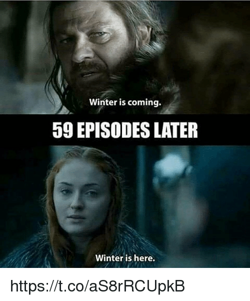 Winter, Episodes, and Winter Is Coming: Winter is coming.  59 EPISODES LATER  Winter is here. https://t.co/aS8rRCUpkB