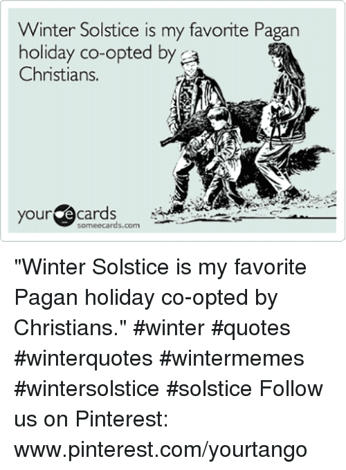 "Winter, Pinterest, and Ecards: Winter Solstice is my favorite Pagan  holiday co-opted by a  Christians.  your ecards  someecards.com ""Winter Solstice is my favorite Pagan holiday co-opted by Christians."" #winter #quotes #winterquotes #wintermemes #wintersolstice #solstice Follow us on Pinterest: www.pinterest.com/yourtango"