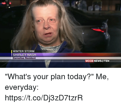 """News, Winter, and Today: WINTER STORM  SHIRLEY NASH  Cornelius Resident  WCCB NEWS@TEN """"What's your plan today?""""  Me, everyday: https://t.co/Dj3zD7tzrR"""