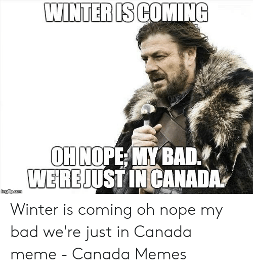 Canada Meme: WINTERISCOMING  OH NOPE MY BAD  WEREJUSTINCANA  imgfip.com Winter is coming oh nope my bad we're just in Canada meme - Canada Memes
