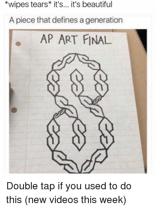 Memes, Define, and New Videos: *wipes tears it's... it's beautiful  A piece that defines a generation  AP ART FINAL Double tap if you used to do this (new videos this week)
