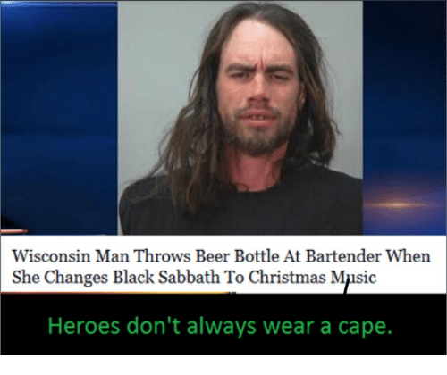 Beer, Christmas, and Music: Wisconsin Man Throws Beer Bottle At Bartender When  She Changes Black Sabbath To Christmas Music  Heroes don't always wear a cape.