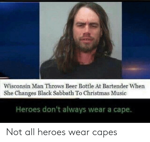 sabbath: Wisconsin Man Throws Beer Bottle At Bartender When  She Changes Black Sabbath To Christmas Music  Heroes don't always wear a cape. Not all heroes wear capes