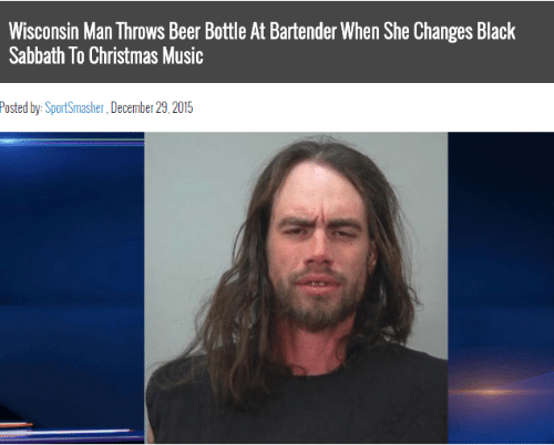 Beer, Christmas, and Music: Wisconsin Man Throws Beer Bottle At Bartender When She Changes Black  Sabbath To Christmas Music  Posted by: SportSmasher, December 29,2015