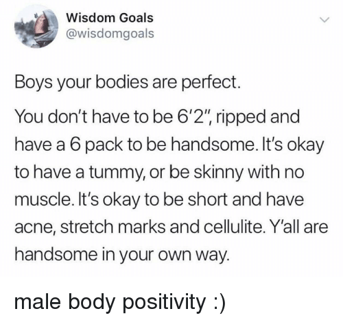 "Bodies , Goals, and Skinny: Wisdom Goals  @wisdomgoals  Boys your bodies are perfect.  You don't have to be 6'2"" ripped and  have a 6 pack to be handsome. It's okay  to have a tummy, or be skinny with no  muscle. It's okay to be short and have  acne, stretch marks and cellulite. Y'all are  handsome in your own way. male body positivity :)"