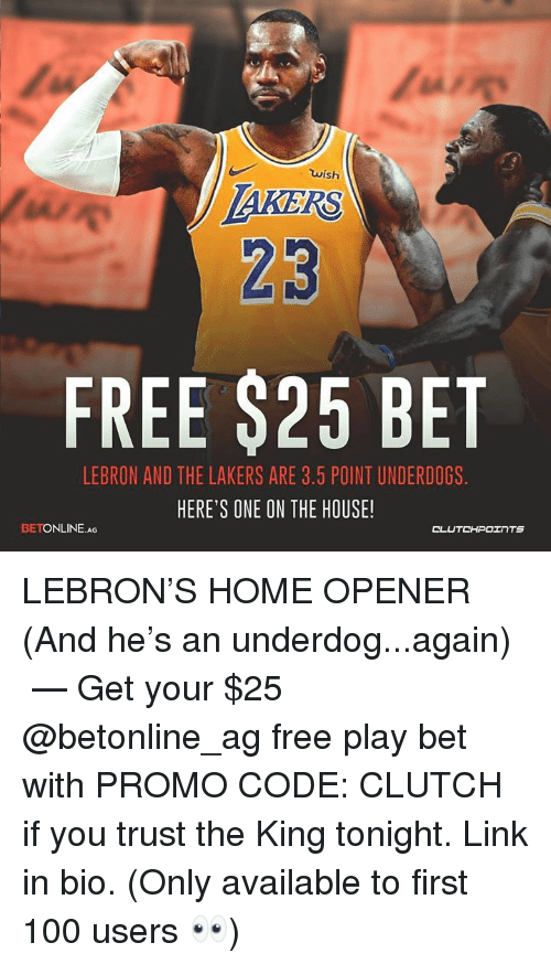 Anaconda, Los Angeles Lakers, and Free: wish  23  FREE $25 BET  LEBRON AND THE LAKERS ARE 3.5 POINT UNDERDOGS  HERE'S ONE ON THE HOUSE!  BETONLINE.AG  CLUTCHPOINTS LEBRON'S HOME OPENER (And he's an underdog...again) ⠀ —⠀ Get your $25 @betonline_ag free play bet with PROMO CODE: CLUTCH if you trust the King tonight. Link in bio. (Only available to first 100 users 👀) ⠀