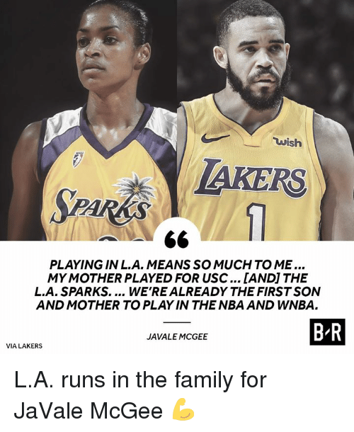 Family, Los Angeles Lakers, and Nba: wish  AKERS  PLAYING IN L.A. MEANSSO MUCH TO ME...  MY MOTHER PLAYED FOR USC... [ANDI THE  L.A. SPARKS.... WE'REALREADY THE FIRST SON  AND MOTHER TO PLAY IN THE NBA AND WNBA.  B R  JAVALE MCGEE  VIA LAKERS L.A. runs in the family for JaVale McGee 💪