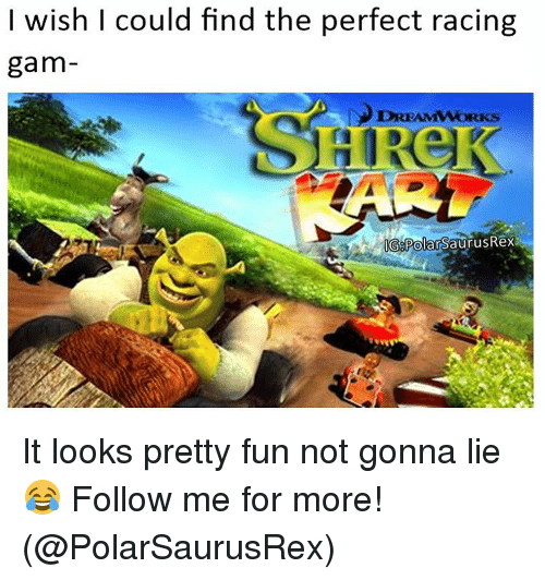 Memes, 🤖, and Dreamworks: wish I could find the perfect racing  gam  DREAMWORKS  G Polar SaurusRex It looks pretty fun not gonna lie 😂 Follow me for more! (@PolarSaurusRex)
