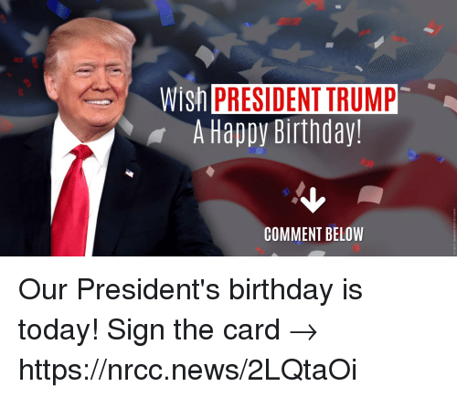 Birthday, Memes, and News: Wish  PRESIDENT TRUMP  A Happy Birthday!  COMMENT BELOW Our President's birthday is today! Sign the card → https://nrcc.news/2LQtaOi