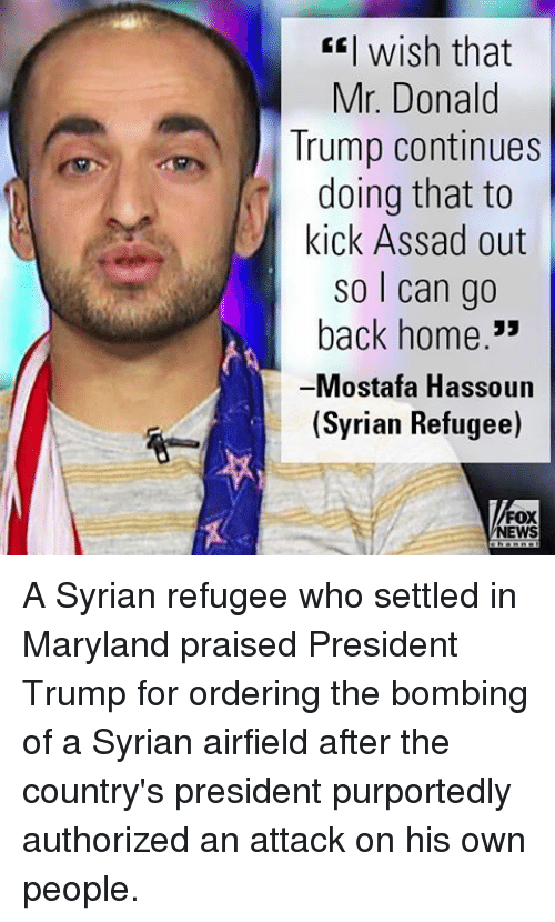 Donald Trump, Memes, and News: wish that  Mr. Donald  Trump continues  doing that to  kick Assad out  so can go  back home  33  Mostafa Hassoun  (Syrian Refugee)  FOX  NEWS A Syrian refugee who settled in Maryland praised President Trump for ordering the bombing of a Syrian airfield after the country's president purportedly authorized an attack on his own people.