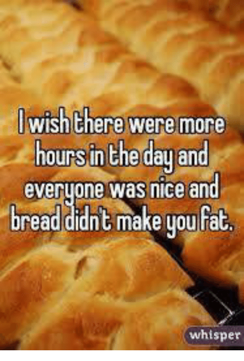 Dank, Fat, and Nice: wish there were more  hours in the dau and  everuone was nice an  breaddidnt make you fat  whisper