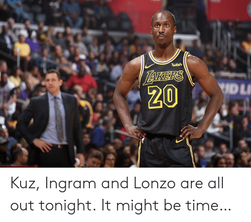Time, All, and Ingram: wish  UDL  20 Kuz, Ingram and Lonzo are all out tonight.  It might be time…