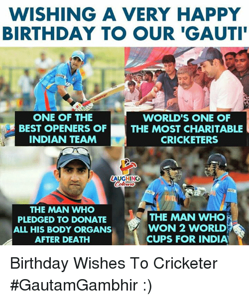 birthday wishes: WISHING A VERY HAPPY  BIRTHDAY TO OUR 'GAUTI  ONE OF THE  BEST OPENERS OF  INDIAN TEAM  WORLD'S ONE OF  THE MOST CHARITABLE  CRICKETERS  LAUGHING  THE MAN WHO  PLEDGED TO DONATE  ALL HIS BODY ORGANS  AFTER DEATH  THE MAN WHO  WON 2 WORLD  CUPS FOR INDIA' Birthday Wishes To Cricketer #GautamGambhir :)