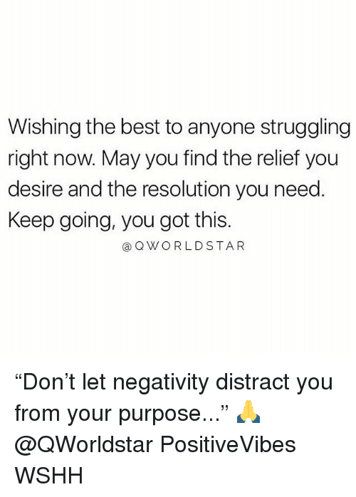 "Memes, Wshh, and Best: Wishing the best to anyone struggling  right now. May you find the relief you  desire and the resolution you need  Keep going, you got this.  @QWORLDSTAR ""Don't let negativity distract you from your purpose..."" 🙏 @QWorldstar PositiveVibes WSHH"