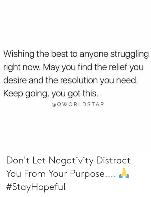 Worldstar, Best, and Hood: Wishing the best to anyone struggling  right now. May you find the relief you  desire and the resolution you need.  Keep going, you got this.  Q WORLDSTAR Don't Let Negativity Distract You From Your Purpose.... 🙏 #StayHopeful