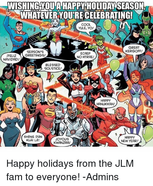 Blessed, Fam, and New Year's: WISHING YOU A HAPPY HOLIDAY SEASON.  WHATEVER YOURE CELEBRATING!  YULE, YO!  GREAT  KERGOFF!  SEASON'S  ECAEP  iFELIZ  GREETINGS!  NOHTRAE/  NAVIDAD!  BLESSED  SOLSTICE!  HAPPY  HANuKKAH  SHeNG DAN  JOYOUS  NEW YEAR! Happy holidays from the JLM fam to everyone! -Admins