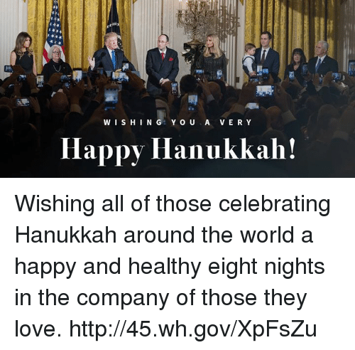 Love, Hanukkah, and Happy: WISHING YOU A VERY  Happy Hanukkah! Wishing all of those celebrating Hanukkah around the world a happy and healthy eight nights in the company of those they love. http://45.wh.gov/XpFsZu