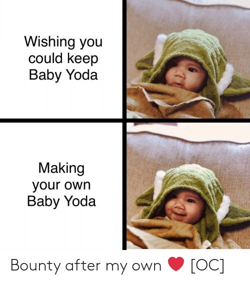 Yoda, Baby, and Own: Wishing you  could keep  Baby Yoda  Making  your own  Baby Yoda Bounty after my own ❤️ [OC]