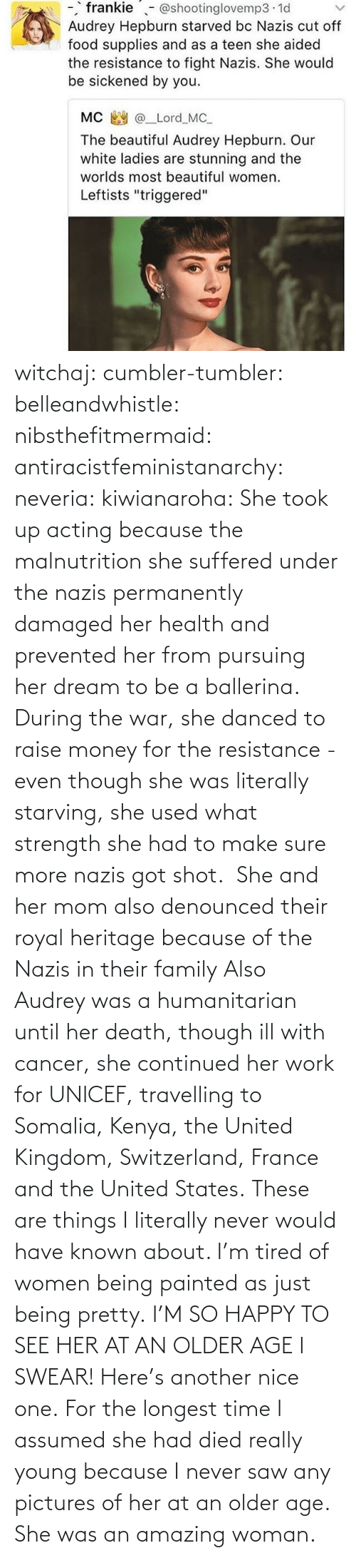She Was: witchaj: cumbler-tumbler:  belleandwhistle:  nibsthefitmermaid:  antiracistfeministanarchy:  neveria:  kiwianaroha: She took up acting because the malnutrition she suffered under the nazis permanently damaged her health and prevented her from pursuing her dream to be a ballerina. During the war, she danced to raise money for the resistance - even though she was literally starving, she used what strength she had to make sure more nazis got shot.  She and her mom also denounced their royal heritage because of the Nazis in their family  Also Audrey was a humanitarian until her death, though ill with cancer, she continued her work for UNICEF, travelling to Somalia, Kenya, the United Kingdom, Switzerland, France and the United States.  These are things I literally never would have known about. I'm tired of women being painted as just being pretty.  I'M SO HAPPY TO SEE HER AT AN OLDER AGE I SWEAR!  Here's another nice one.   For the longest time I assumed she had died really young because I never saw any pictures of her at an older age.  She was an amazing woman.