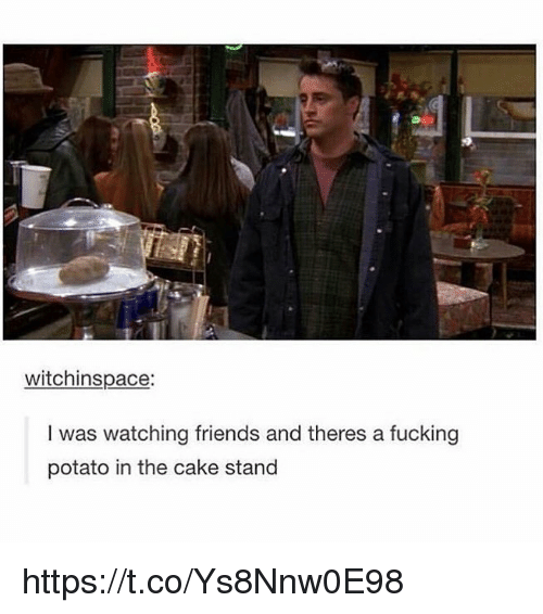 Friends, Fucking, and Cake: witchinspace  I was watching friends and theres a fucking  potato in the cake stand https://t.co/Ys8Nnw0E98